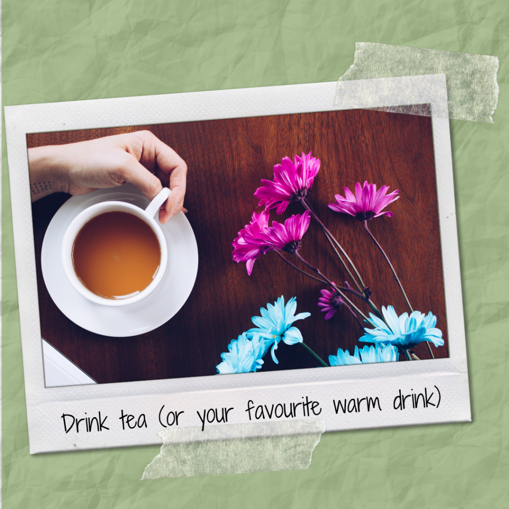 Drink tea (or your favourite warn drink)